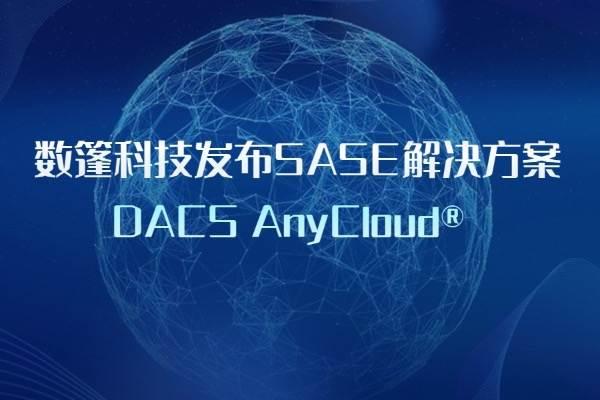 数篷科技发布SASE解决方案DACS AnyCloud®️ 助力企业数字化转型